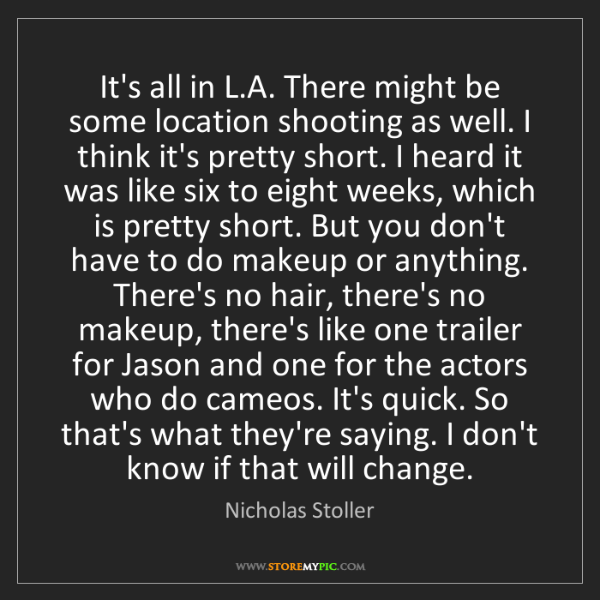Nicholas Stoller: It's all in L.A. There might be some location shooting...
