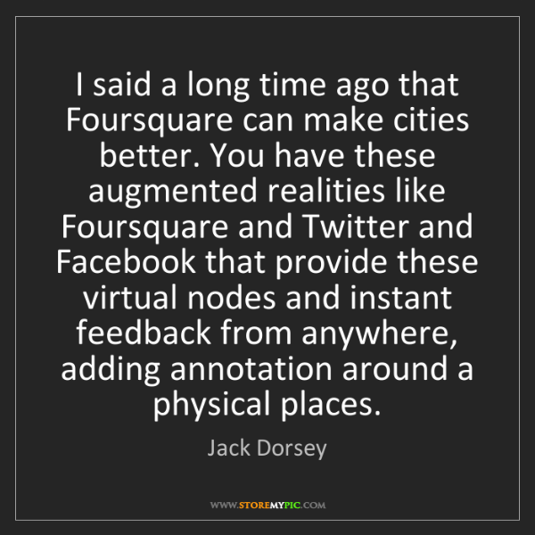Jack Dorsey: I said a long time ago that Foursquare can make cities...