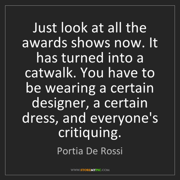 Portia De Rossi: Just look at all the awards shows now. It has turned...