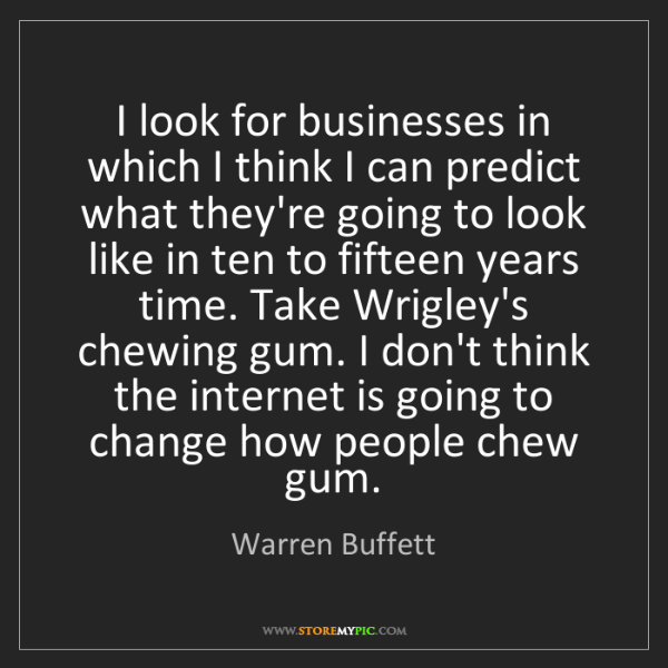 Warren Buffett: I look for businesses in which I think I can predict...