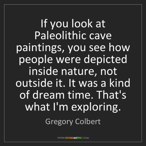 Gregory Colbert: If you look at Paleolithic cave paintings, you see how...