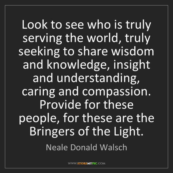 Neale Donald Walsch: Look to see who is truly serving the world, truly seeking...