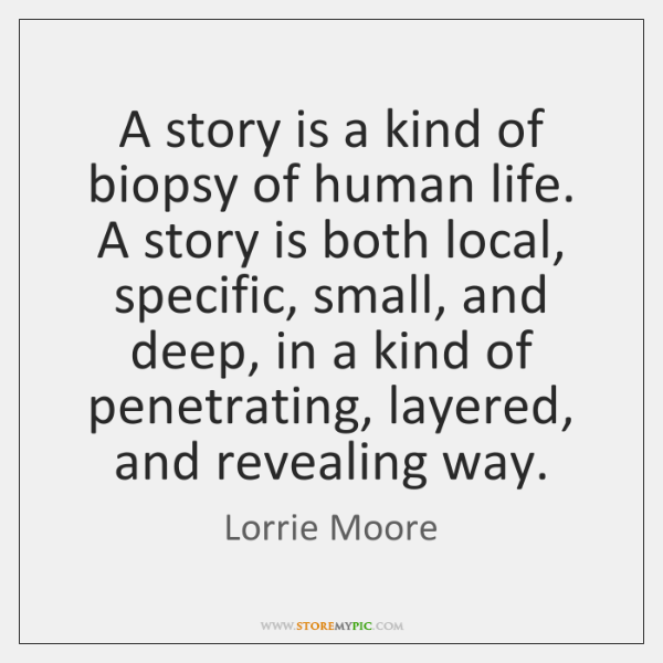 A story is a kind of biopsy of human life. A story ...