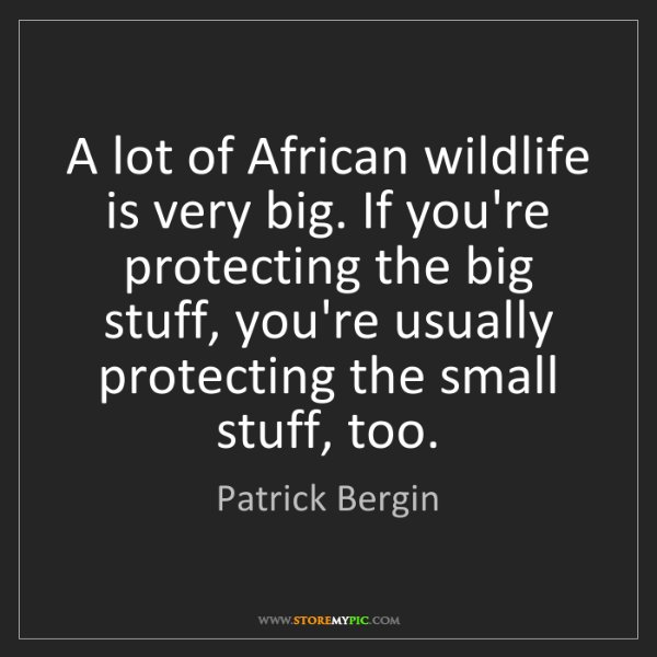 Patrick Bergin: A lot of African wildlife is very big. If you're protecting...