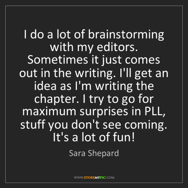 Sara Shepard: I do a lot of brainstorming with my editors. Sometimes...