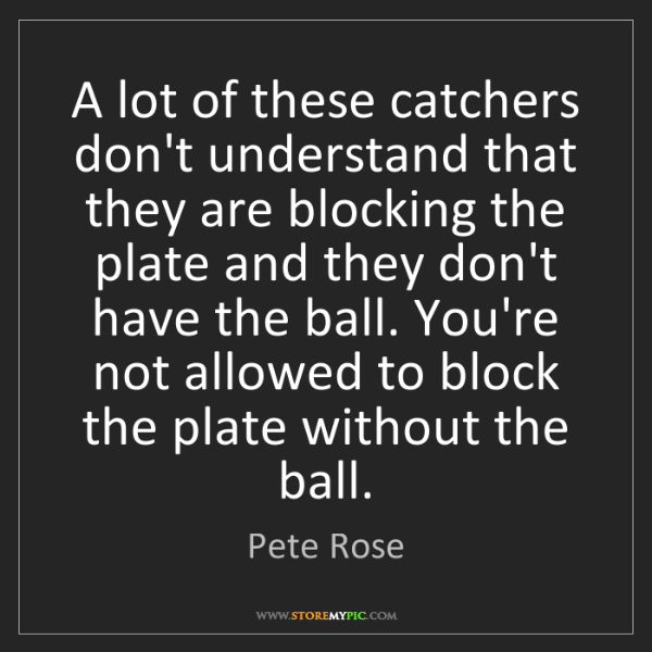 Pete Rose: A lot of these catchers don't understand that they are...