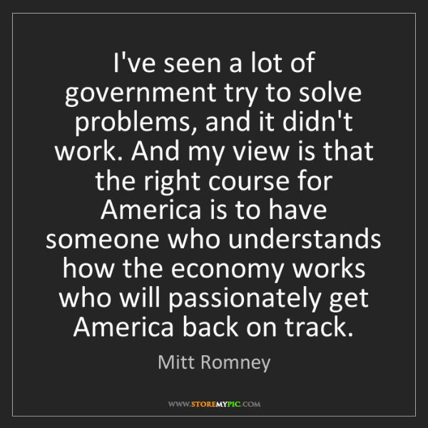 Mitt Romney: I've seen a lot of government try to solve problems,...
