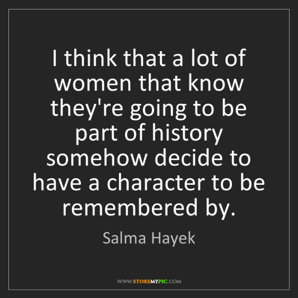 Salma Hayek: I think that a lot of women that know they're going to...