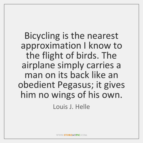 Bicycling is the nearest approximation I know to the flight of birds. ...
