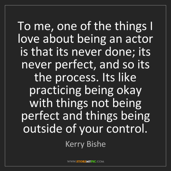 Kerry Bishe: To me, one of the things I love about being an actor...