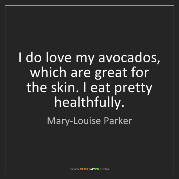 Mary-Louise Parker: I do love my avocados, which are great for the skin....