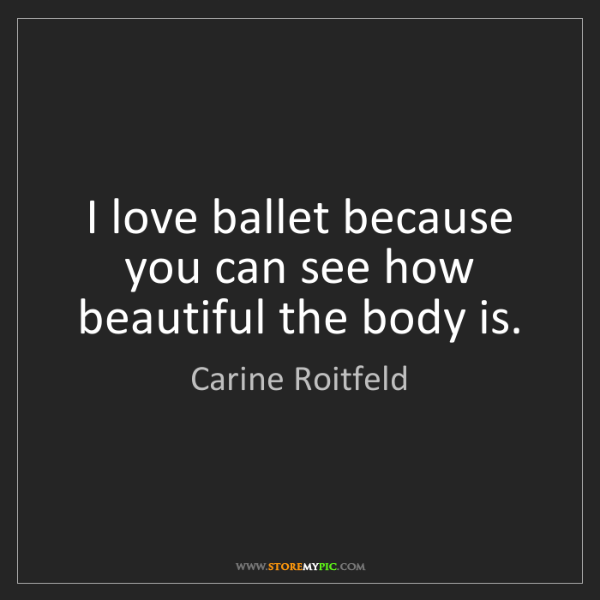 Carine Roitfeld: I love ballet because you can see how beautiful the body...