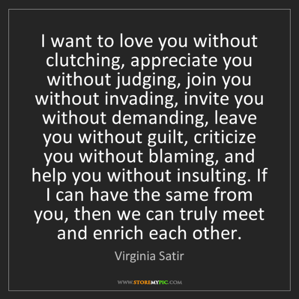 Virginia Satir: I want to love you without clutching, appreciate you...