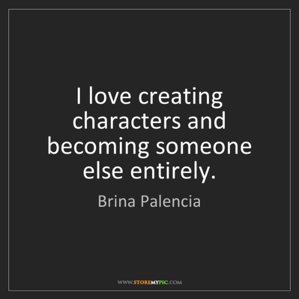 Brina Palencia: I love creating characters and becoming someone else...