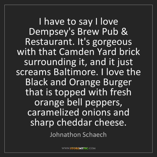 Johnathon Schaech: I have to say I love Dempsey's Brew Pub & Restaurant....
