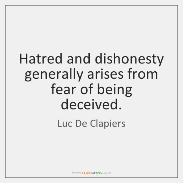 Hatred and dishonesty generally arises from fear of being deceived.