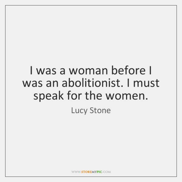 I was a woman before I was an abolitionist. I must speak ...