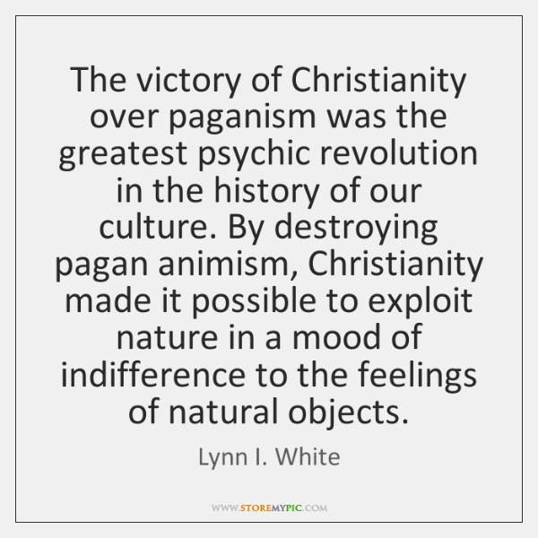 The victory of Christianity over paganism was the greatest psychic revolution in ...