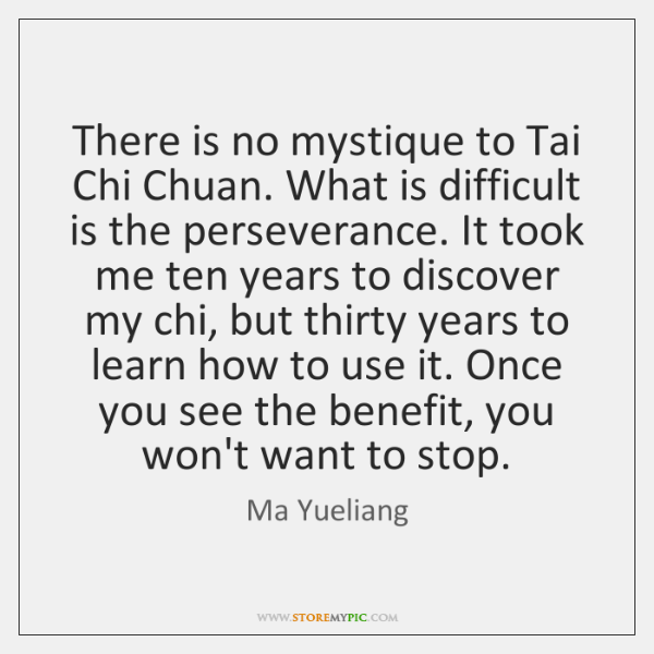There is no mystique to Tai Chi Chuan. What is difficult is ...