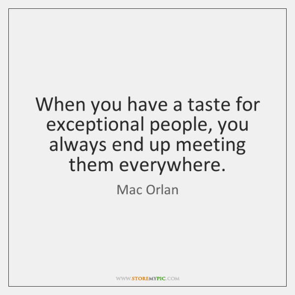 When you have a taste for exceptional people, you always end up ...