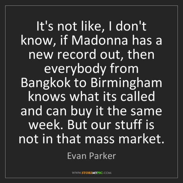 Evan Parker: It's not like, I don't know, if Madonna has a new record...