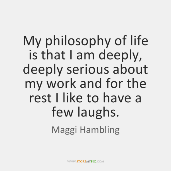 My philosophy of life is that I am deeply, deeply serious about ...