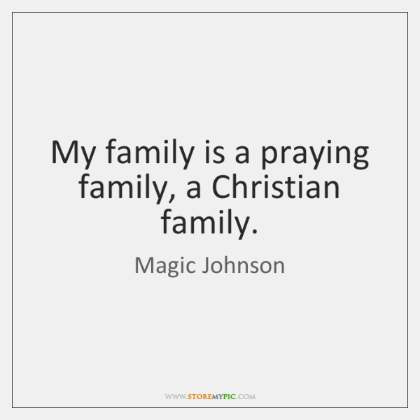 My family is a praying family, a Christian family.