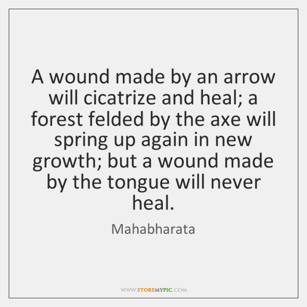 A wound made by an arrow will cicatrize and heal; a forest ...