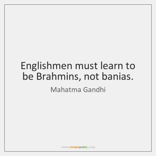 Englishmen must learn to be Brahmins, not banias.