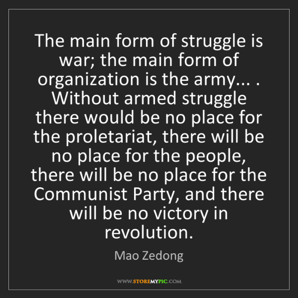 Mao Zedong: The main form of struggle is war; the main form of organization...