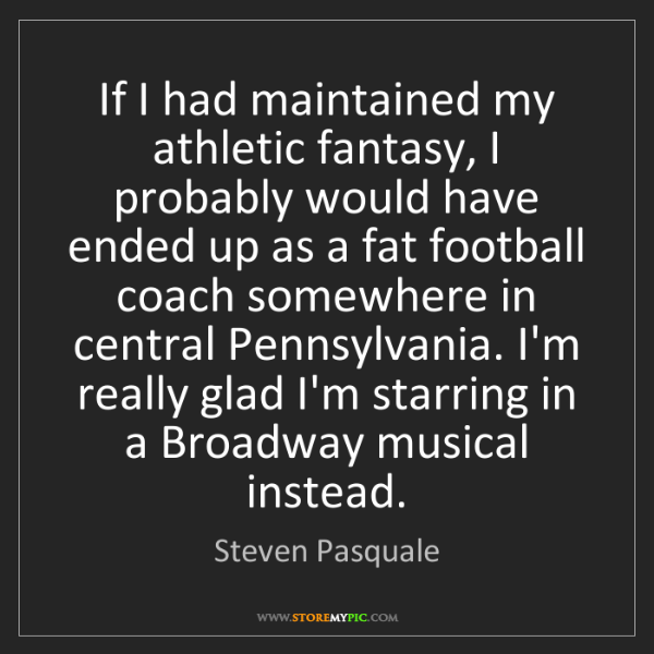 Steven Pasquale: If I had maintained my athletic fantasy, I probably would...