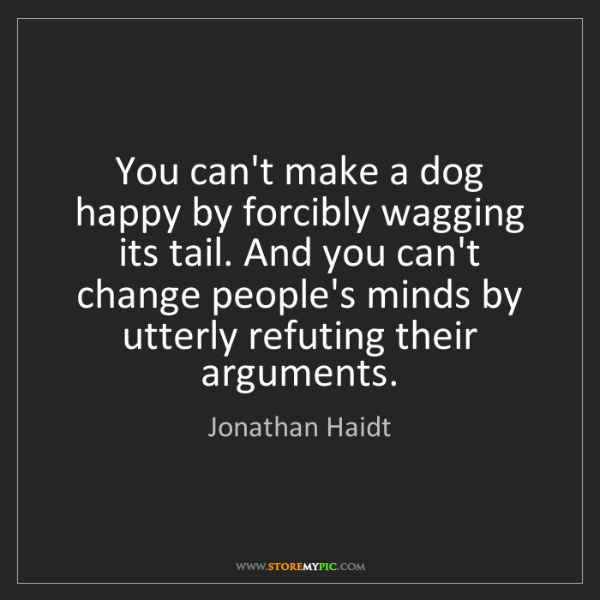 Jonathan Haidt: You can't make a dog happy by forcibly wagging its tail....
