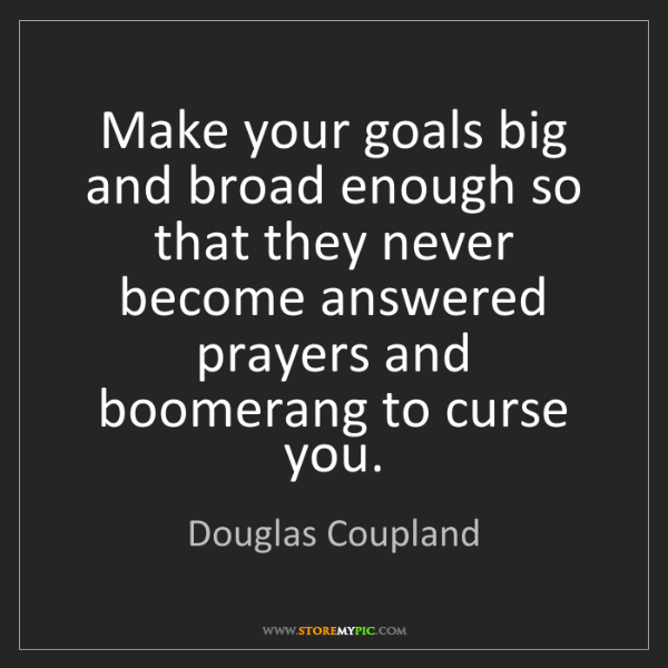 Douglas Coupland: Make your goals big and broad enough so that they never...