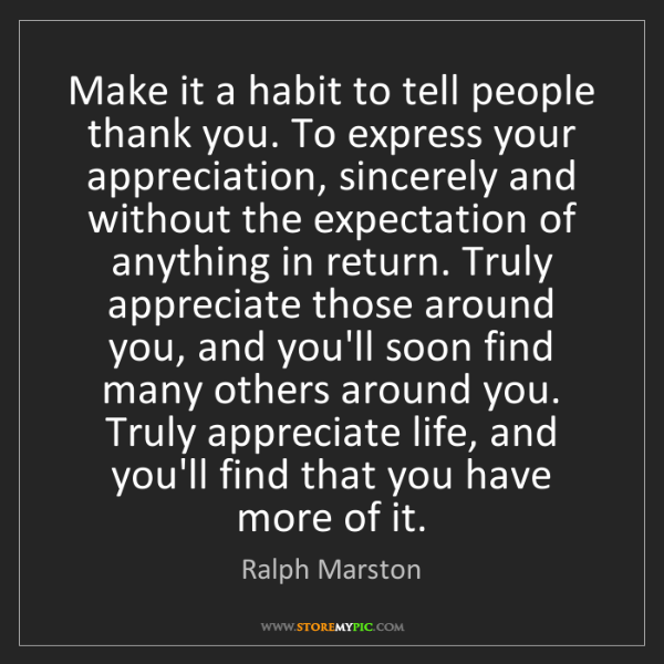 Ralph Marston: Make it a habit to tell people thank you. To express...