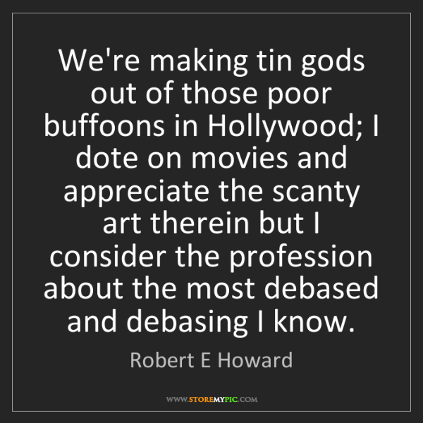 Robert E Howard: We're making tin gods out of those poor buffoons in Hollywood;...