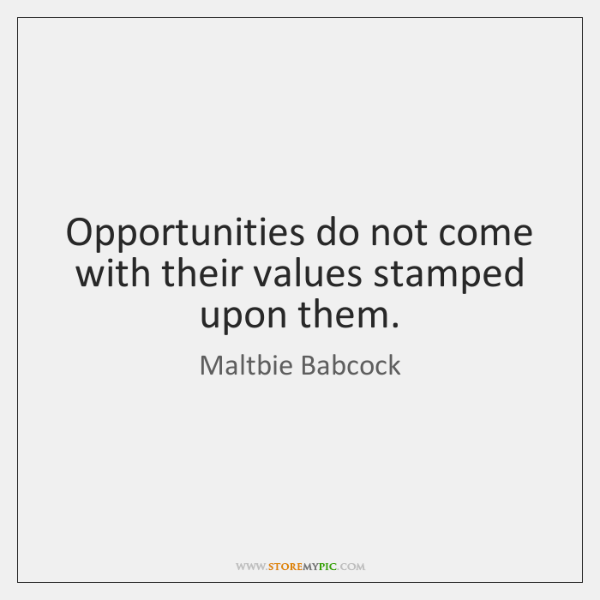 Opportunities do not come with their values stamped upon them.