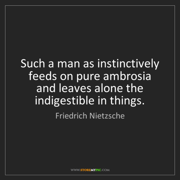 Friedrich Nietzsche: Such a man as instinctively feeds on pure ambrosia and...