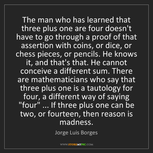 Jorge Luis Borges: The man who has learned that three plus one are four...