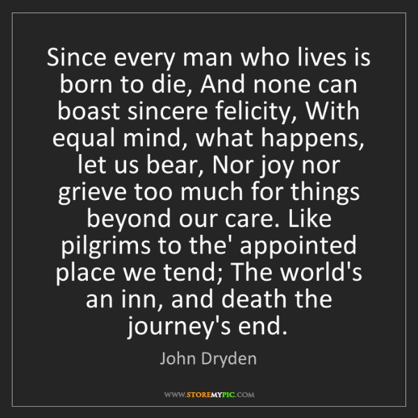 John Dryden: Since every man who lives is born to die, And none can...