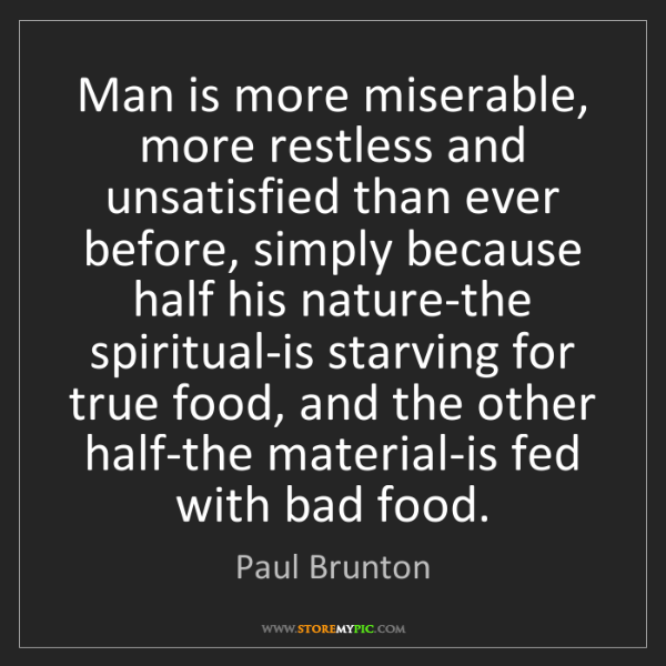 Paul Brunton: Man is more miserable, more restless and unsatisfied...