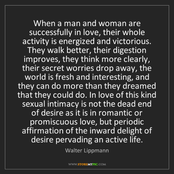 Walter Lippmann: When a man and woman are successfully in love, their...