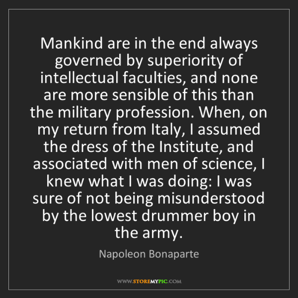 Napoleon Bonaparte: Mankind are in the end always governed by superiority...