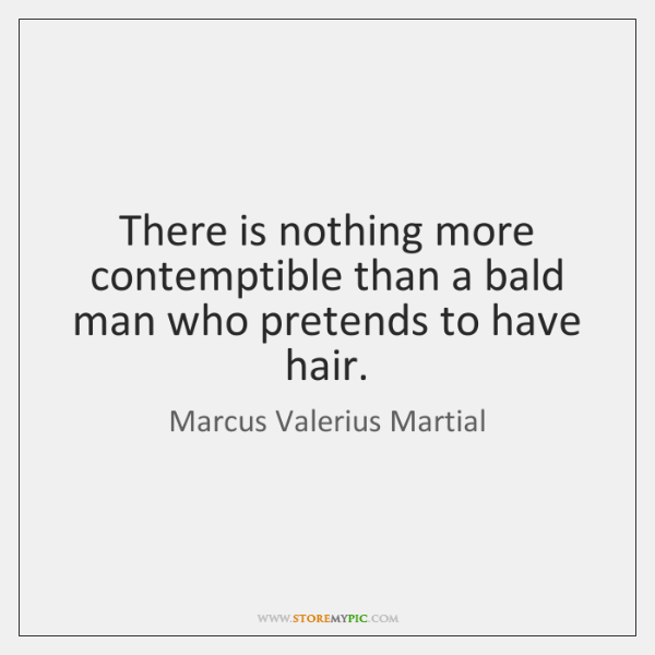 There is nothing more contemptible than a bald man who pretends to ...