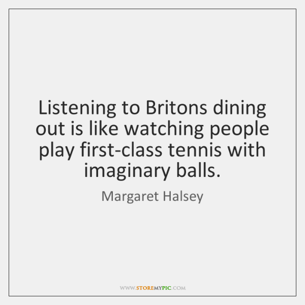Listening to Britons dining out is like watching people play first-class tennis ...