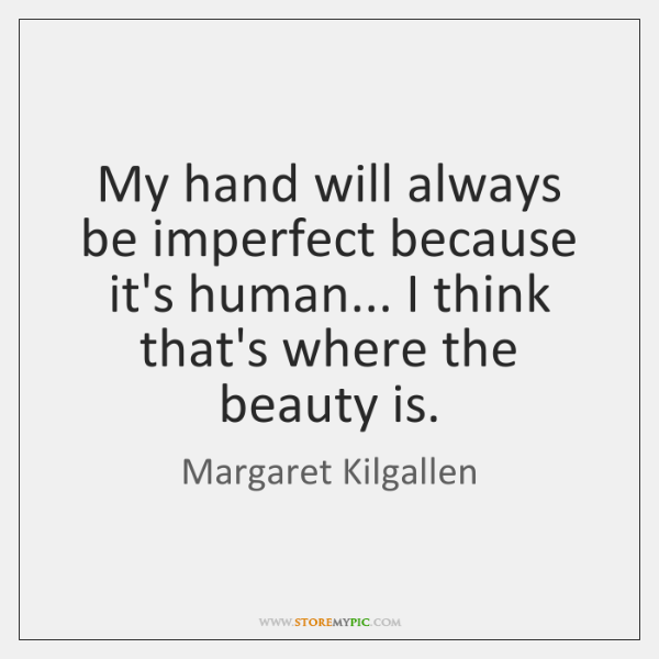 My hand will always be imperfect because it's human... I think that's ...