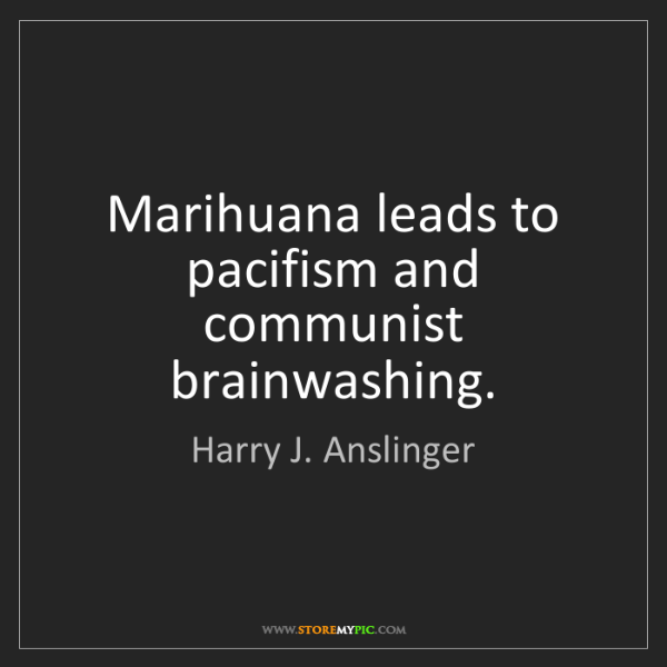 Harry J. Anslinger: Marihuana leads to pacifism and communist brainwashing.