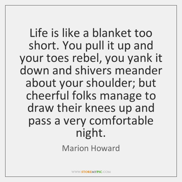 Life is like a blanket too short. You pull it up and ...