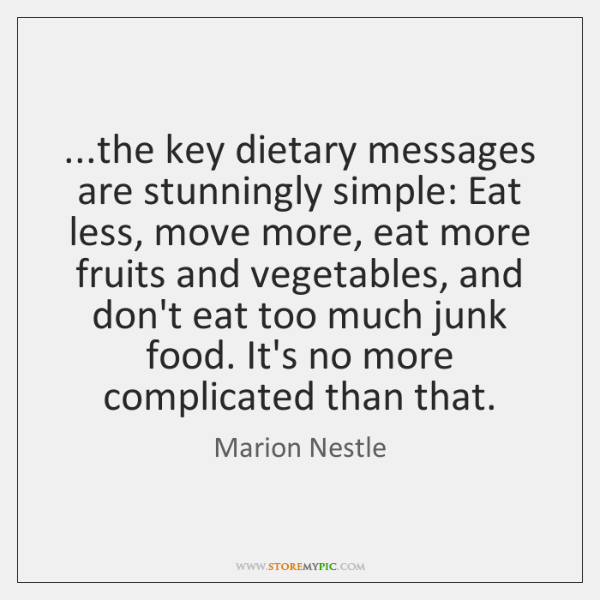 ...the key dietary messages are stunningly simple: Eat less, move more, eat ...