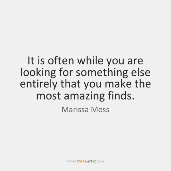 It is often while you are looking for something else entirely that ...