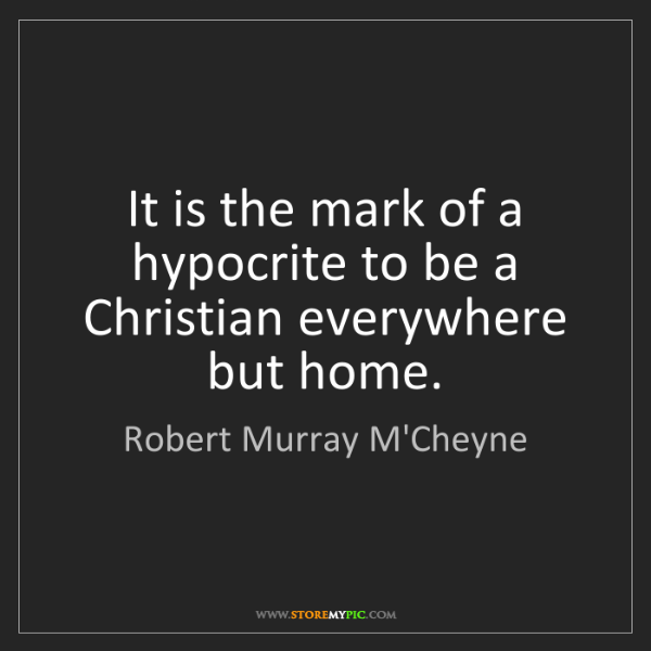 Robert Murray M'Cheyne: It is the mark of a hypocrite to be a Christian everywhere...